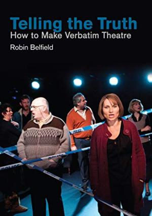 Verbatim Theatre by Robin Belfield- Telling the Truth: How to Make Verbatim Theatre