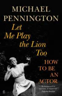 "Actor Theatre Book by Michael Pennington ""Let me play the lion too : how to be an actor"""